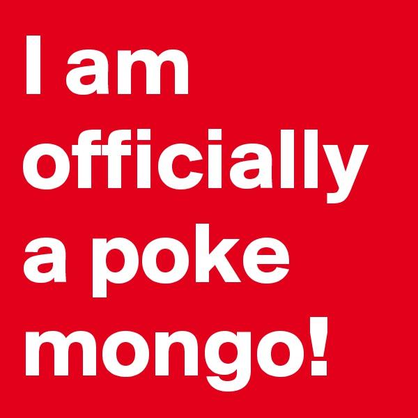 I am officially a poke mongo!