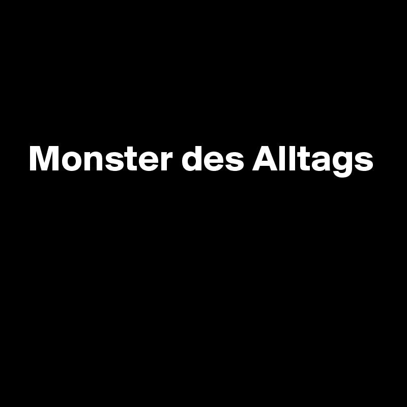 Monster des Alltags