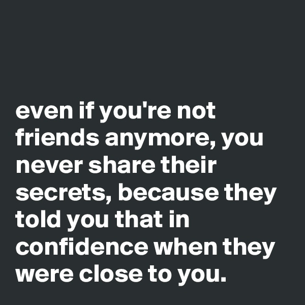 even if you're not friends anymore, you never share their secrets, because they told you that in confidence when they were close to you.
