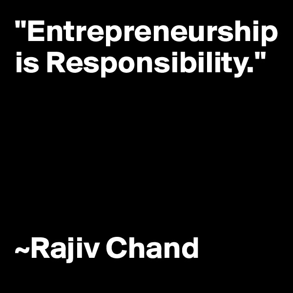 """Entrepreneurship is Responsibility.""      ~Rajiv Chand"
