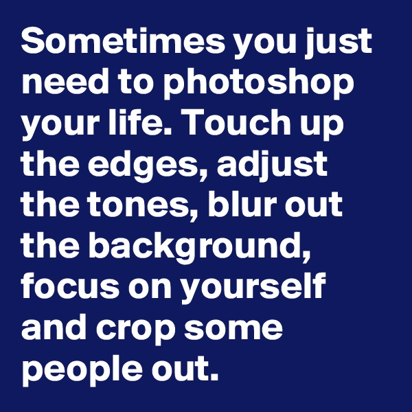 Sometimes you just need to photoshop your life. Touch up the edges, adjust the tones, blur out the background, focus on yourself and crop some people out.