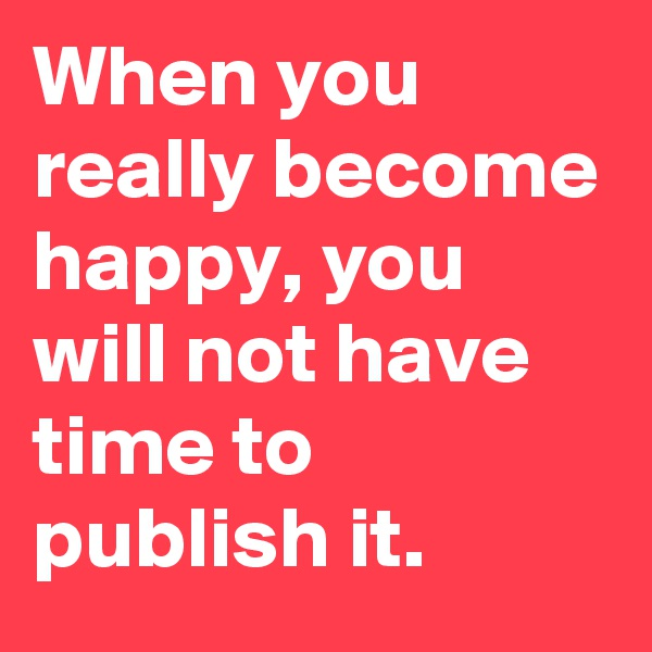 When you really become happy, you will not have time to publish it.