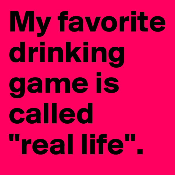 """My favorite drinking game is called  """"real life""""."""