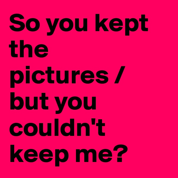 So you kept the pictures / but you couldn't keep me?