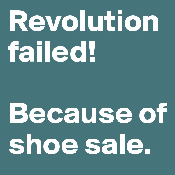 Revolution failed!   Because of shoe sale.