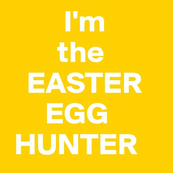 I'm         the    EASTER       EGG  HUNTER