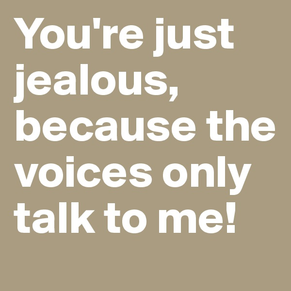 You're just jealous, because the voices only talk to me!