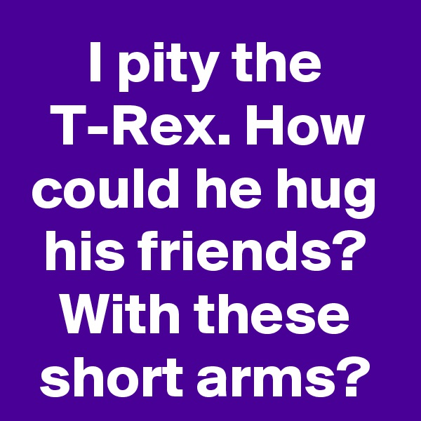 I pity the T-Rex. How could he hug his friends? With these short arms?