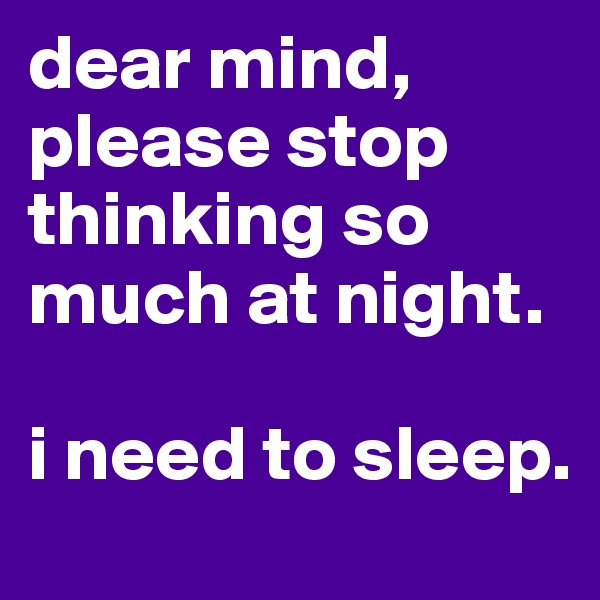dear mind,  please stop thinking so much at night.  i need to sleep.