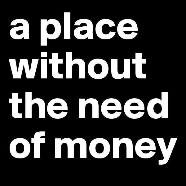 a place without the need of money