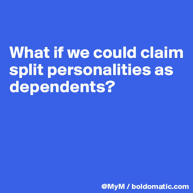 What if we could claim split personalities as dependents?