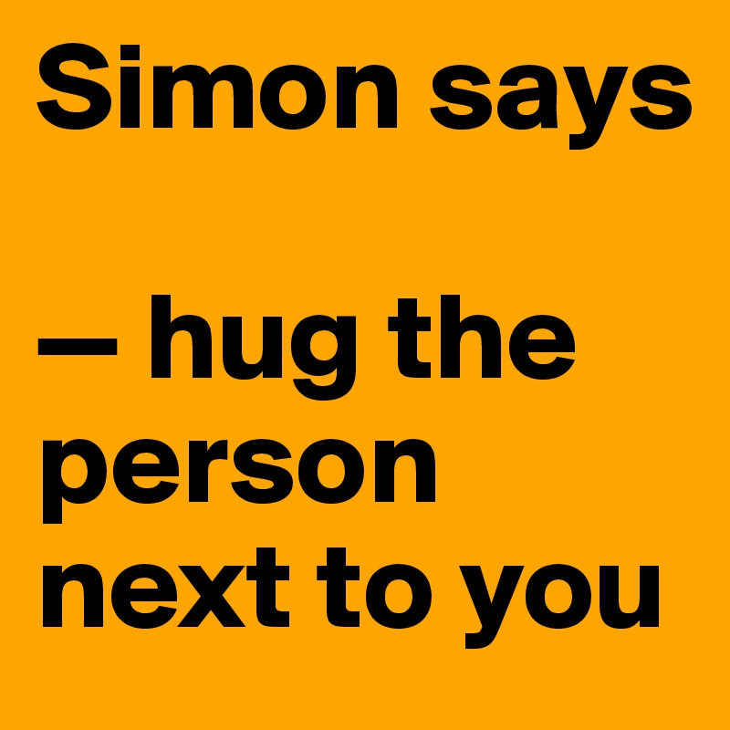 Simon says  — hug the person next to you