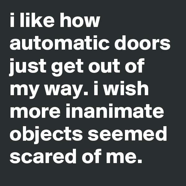 i like how automatic doors just get out of my way. i wish more inanimate objects seemed scared of me.