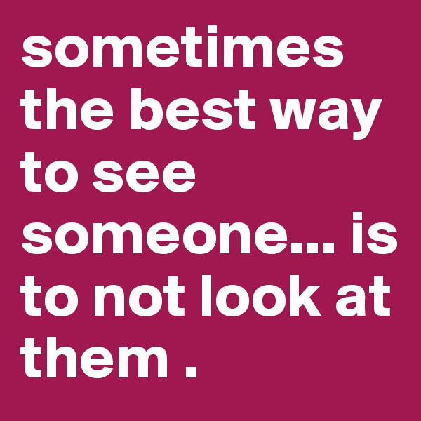 sometimes the best way to see someone... is to not look at them .