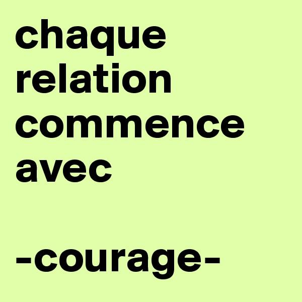 chaque relation commence  avec  -courage-