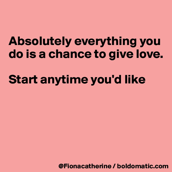 Absolutely everything you do is a chance to give love.  Start anytime you'd like