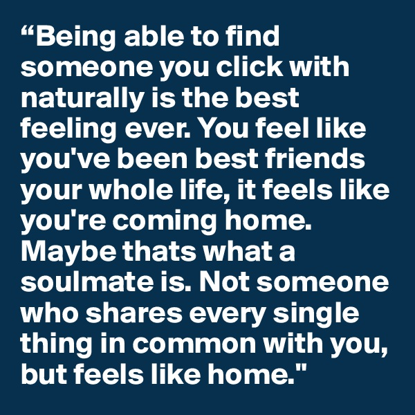 """""""Being able to find someone you click with naturally is the best feeling ever. You feel like you've been best friends your whole life, it feels like you're coming home. Maybe thats what a soulmate is. Not someone who shares every single thing in common with you, but feels like home."""""""