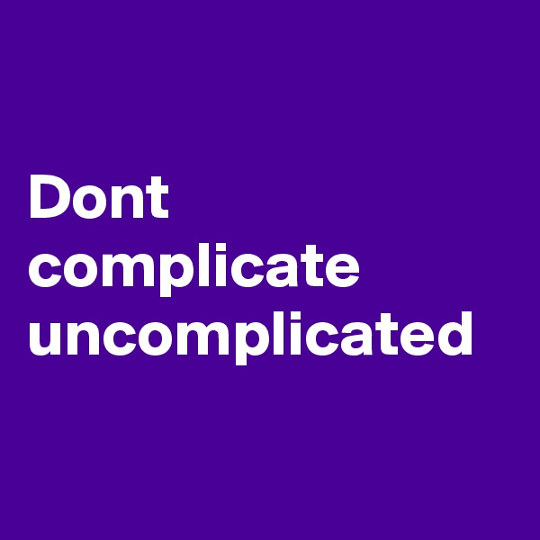 Dont complicate uncomplicated