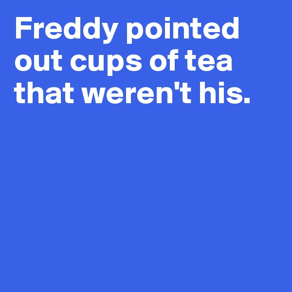 Freddy pointed out cups of tea that weren't his.