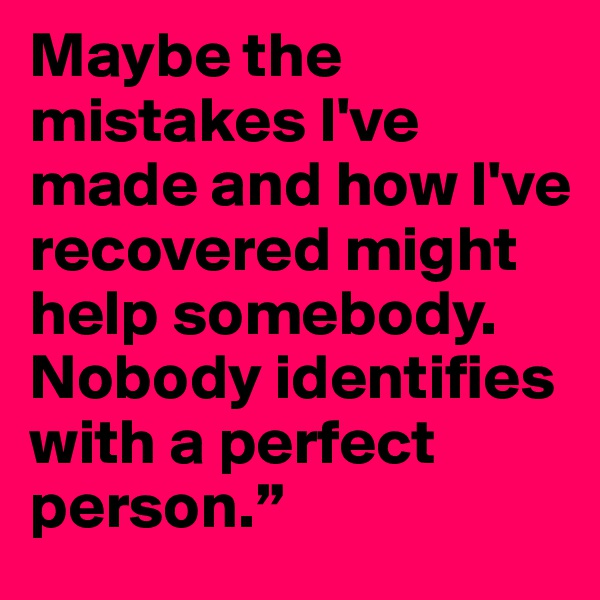 Maybe the mistakes I've made and how I've recovered might help somebody. Nobody identifies with a perfect person.""