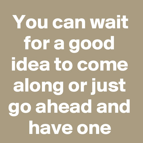 You can wait for a good idea to come along or just go ahead and have one