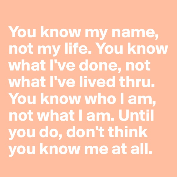 You know my name, not my life. You know what I've done, not what I've lived thru. You know who I am, not what I am. Until you do, don't think you know me at all.