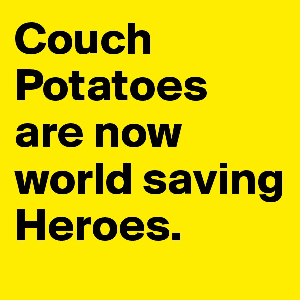 Couch Potatoes are now world saving Heroes.
