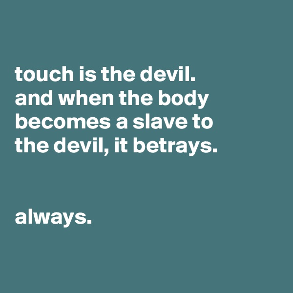 touch is the devil. and when the body becomes a slave to the devil, it betrays.   always.