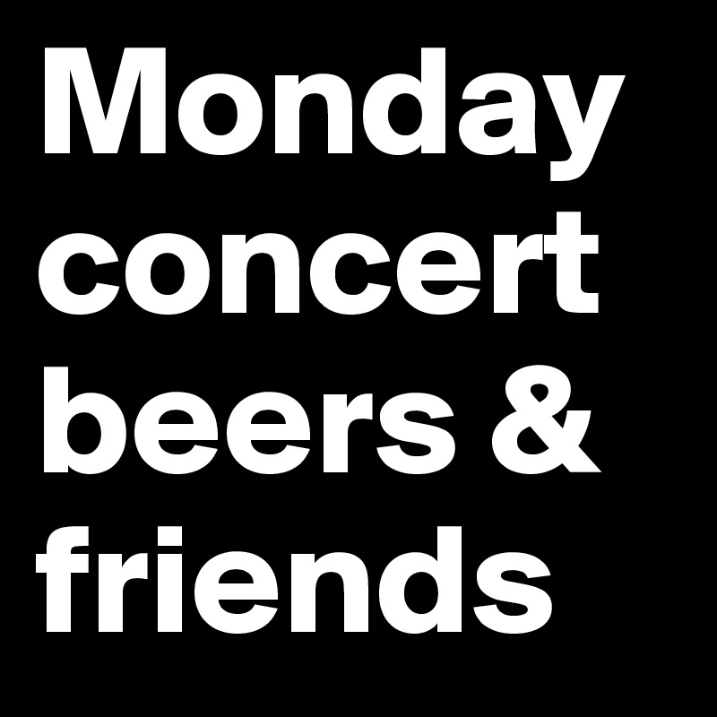 Monday concert beers & friends