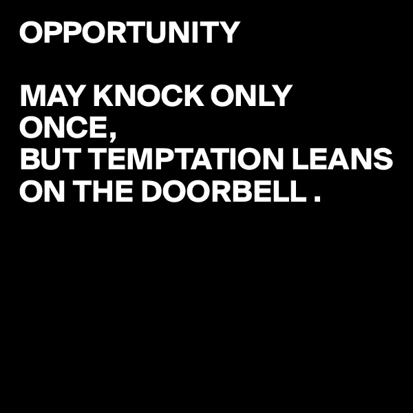 OPPORTUNITY  MAY KNOCK ONLY ONCE, BUT TEMPTATION LEANS ON THE DOORBELL .