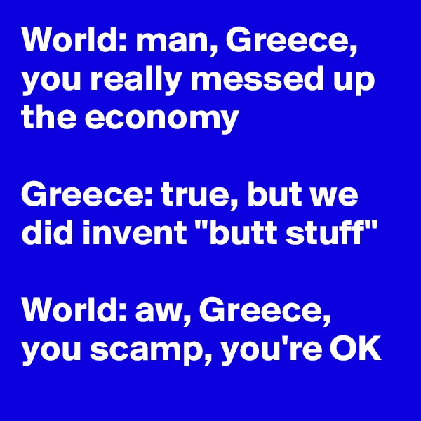 "World: man, Greece, you really messed up the economy   Greece: true, but we did invent ""butt stuff""  World: aw, Greece, you scamp, you're OK"