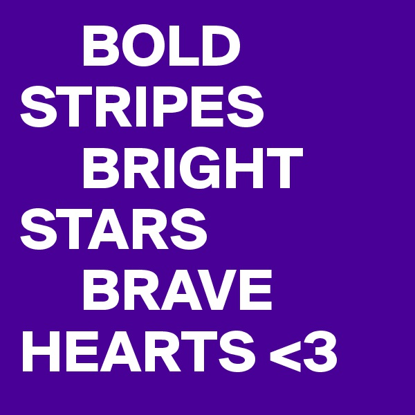 BOLD STRIPES      BRIGHT STARS      BRAVE HEARTS <3