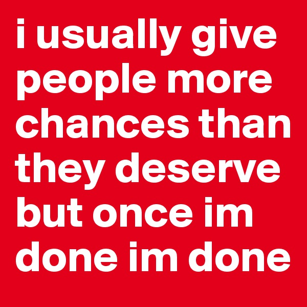 i usually give people more chances than they deserve but once im done im done