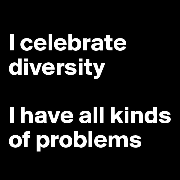 I celebrate diversity  I have all kinds of problems