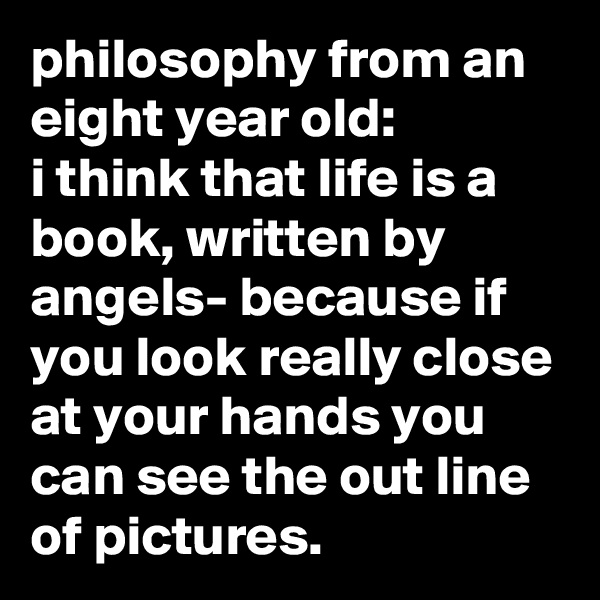 philosophy from an eight year old: i think that life is a book, written by angels- because if you look really close at your hands you can see the out line of pictures.