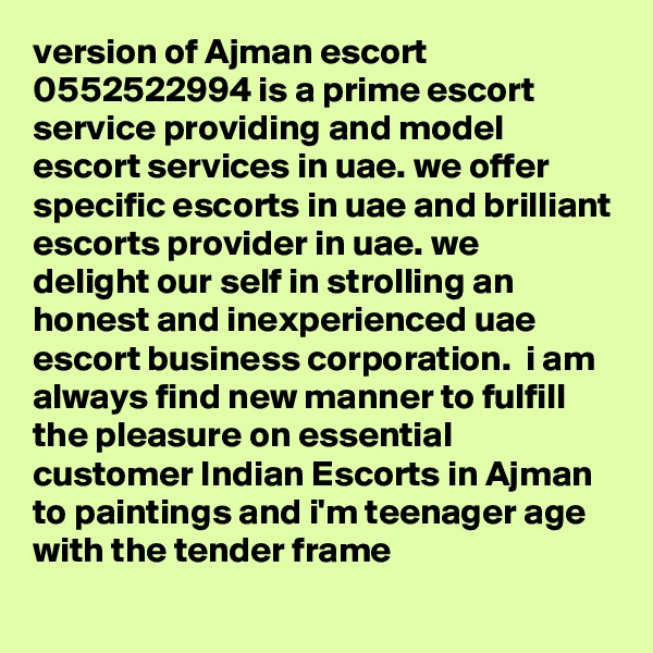 version of Ajman escort 0552522994 is a prime escort service providing and model escort services in uae. we offer specific escorts in uae and brilliant escorts provider in uae. we  delight our self in strolling an honest and inexperienced uae escort business corporation.  i am always find new manner to fulfill the pleasure on essential customer Indian Escorts in Ajman to paintings and i'm teenager age with the tender frame