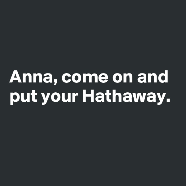 Anna, come on and  put your Hathaway.