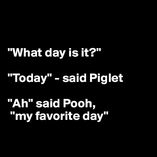 """What day is it?""  ""Today"" - said Piglet  ""Ah"" said Pooh,  ""my favorite day"""