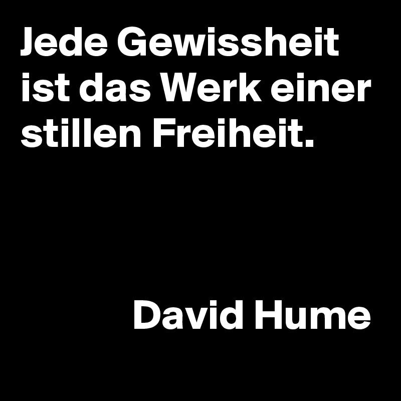 Jede Gewissheit ist das Werk einer stillen Freiheit.                 David Hume