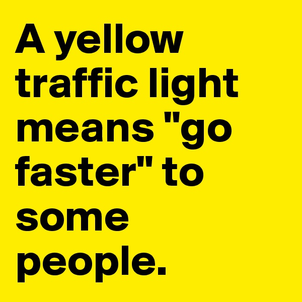 """A yellow traffic light means """"go faster"""" to some people."""