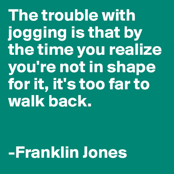 The trouble with jogging is that by the time you realize you're not in shape for it, it's too far to walk back.   -Franklin Jones