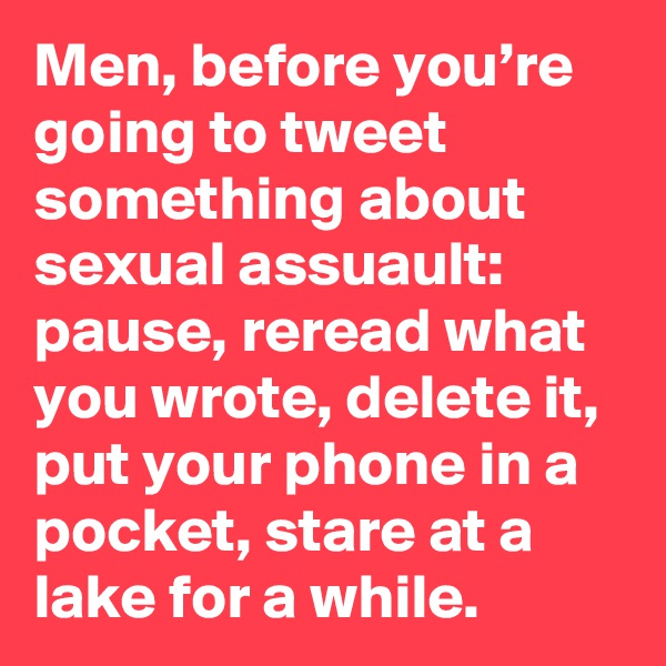 Men, before you're going to tweet something about sexual assuault: pause, reread what you wrote, delete it, put your phone in a pocket, stare at a lake for a while.