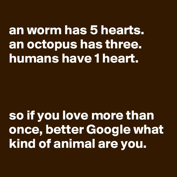 an worm has 5 hearts. an octopus has three. humans have 1 heart.    so if you love more than once, better Google what kind of animal are you.