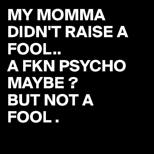 MY MOMMA DIDN'T RAISE A FOOL.. A FKN PSYCHO MAYBE ? BUT NOT A FOOL .