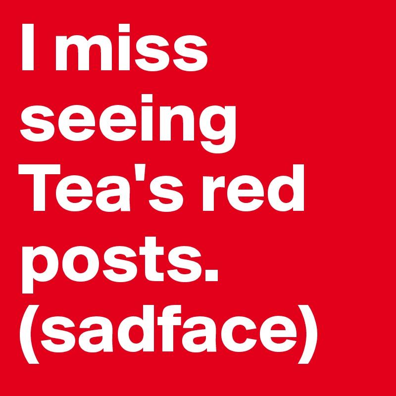 I miss seeing Tea's red posts. (sadface)