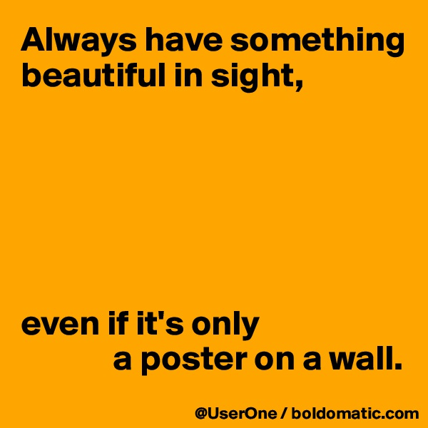 Always have something beautiful in sight,       even if it's only              a poster on a wall.