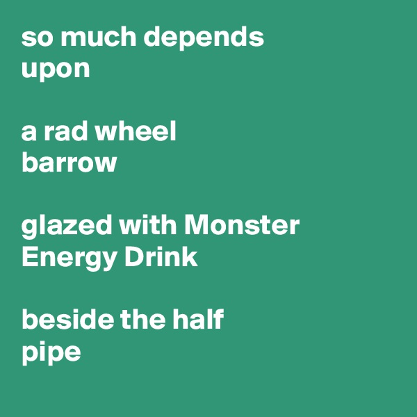 so much depends upon  a rad wheel barrow  glazed with Monster  Energy Drink  beside the half  pipe