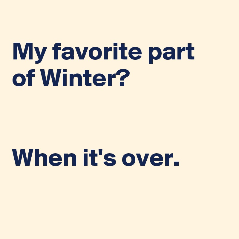 My favorite part of Winter?   When it's over.