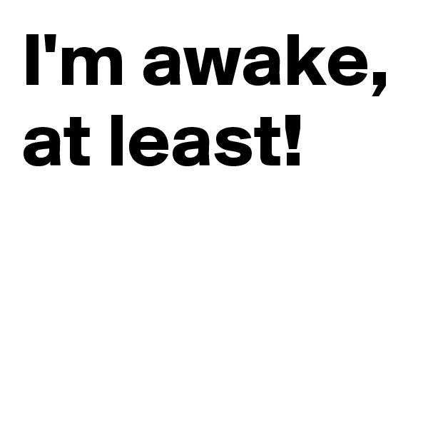 I'm awake, at least!