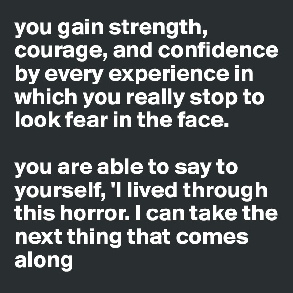 you gain strength, courage, and confidence by every experience in which you really stop to look fear in the face.  you are able to say to yourself, 'I lived through this horror. I can take the next thing that comes along